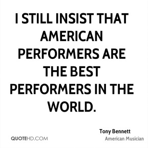 Tony Bennett - I still insist that American performers are the best performers in the world.