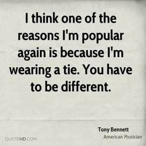 Tony Bennett - I think one of the reasons I'm popular again is because I'm wearing a tie. You have to be different.