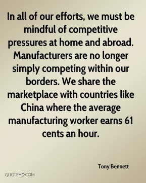 Tony Bennett  - In all of our efforts, we must be mindful of competitive pressures at home and abroad. Manufacturers are no longer simply competing within our borders. We share the marketplace with countries like China where the average manufacturing worker earns 61 cents an hour.