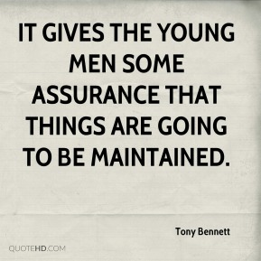 Tony Bennett  - It gives the young men some assurance that things are going to be maintained.