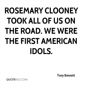 Tony Bennett  - Rosemary Clooney took all of us on the road. We were the first American idols.