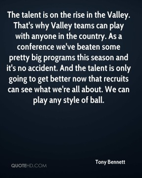 Tony Bennett  - The talent is on the rise in the Valley. That's why Valley teams can play with anyone in the country. As a conference we've beaten some pretty big programs this season and it's no accident. And the talent is only going to get better now that recruits can see what we're all about. We can play any style of ball.
