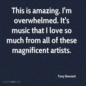 Tony Bennett  - This is amazing. I'm overwhelmed. It's music that I love so much from all of these magnificent artists.
