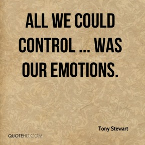 Tony Stewart  - All we could control ... was our emotions.