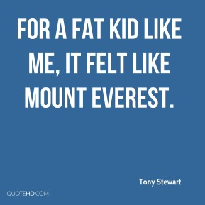 Tony Stewart  - for a fat kid like me, it felt like Mount Everest.