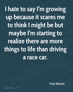 Tony Stewart  - I hate to say I'm growing up because it scares me to think I might be but maybe I'm starting to realize there are more things to life than driving a race car.