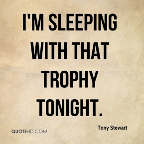 I'm sleeping with that trophy tonight.