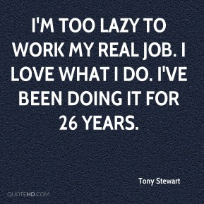 I'm too lazy to work my real job. I love what I do. I've been doing it for 26 years.
