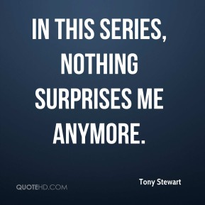 Tony Stewart  - In this series, nothing surprises me anymore.