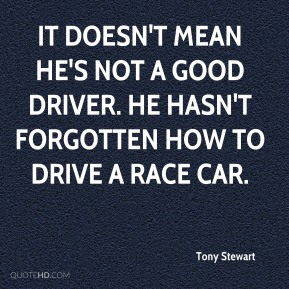 Tony Stewart  - It doesn't mean he's not a good driver. He hasn't forgotten how to drive a race car.