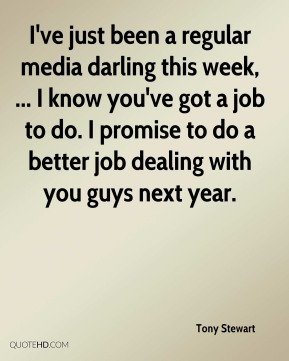 I've just been a regular media darling this week, ... I know you've got a job to do. I promise to do a better job dealing with you guys next year.