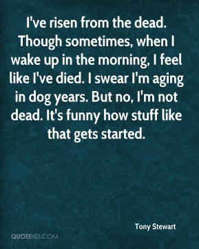 Tony Stewart  - I've risen from the dead. Though sometimes, when I wake up in the morning, I feel like I've died. I swear I'm aging in dog years. But no, I'm not dead. It's funny how stuff like that gets started.