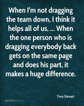 When I'm not dragging the team down, I think it helps all of us, ... When the one person who is dragging everybody back gets on the same page and does his part, it makes a huge difference.