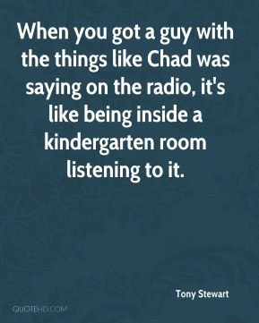 When you got a guy with the things like Chad was saying on the radio, it's like being inside a kindergarten room listening to it.