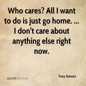 Who cares? All I want to do is just go home. ... I don't care about anything else right now.