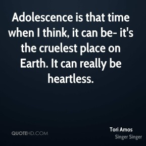 Adolescence is that time when I think, it can be- it's the cruelest place on Earth. It can really be heartless.