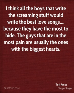 I think all the boys that write the screaming stuff would write the best love songs.... because they have the most to hide. The guys that are in the most pain are usually the ones with the biggest hearts.