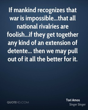 If mankind recognizes that war is impossible...that all national rivalries are foolish...if they get together any kind of an extension of detente... then we may pull out of it all the better for it.