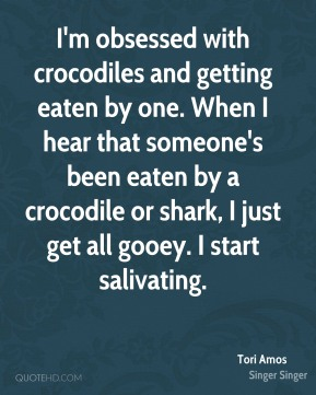I'm obsessed with crocodiles and getting eaten by one. When I hear that someone's been eaten by a crocodile or shark, I just get all gooey. I start salivating.