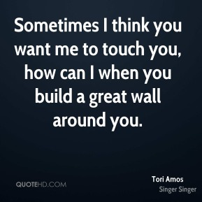 Sometimes I think you want me to touch you, how can I when you build a great wall around you.