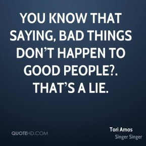 You know that saying, bad things don't happen to good people?. That's a lie.