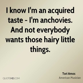 I know I'm an acquired taste - I'm anchovies. And not everybody wants those hairy little things.