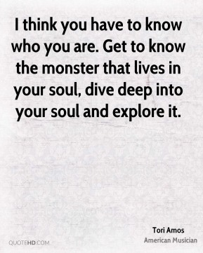 Tori Amos - I think you have to know who you are. Get to know the monster that lives in your soul, dive deep into your soul and explore it.