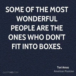 Tori Amos - Some of the most wonderful people are the ones who don't fit into boxes.
