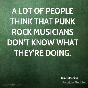 Travis Barker - A lot of people think that punk rock musicians don't know what they're doing.