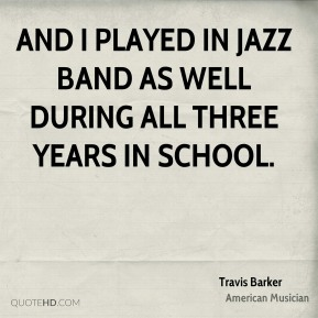 Travis Barker - And I played in jazz band as well during all three years in school.