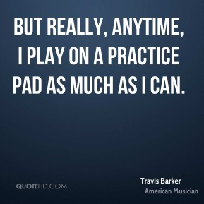 But really, anytime, I play on a practice pad as much as I can.