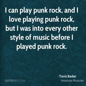 Travis Barker - I can play punk rock, and I love playing punk rock, but I was into every other style of music before I played punk rock.