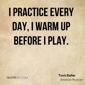 I practice every day, I warm up before I play.