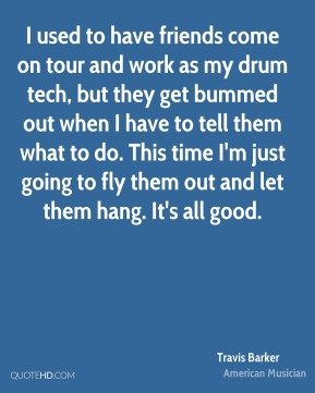 I used to have friends come on tour and work as my drum tech, but they get bummed out when I have to tell them what to do. This time I'm just going to fly them out and let them hang. It's all good.