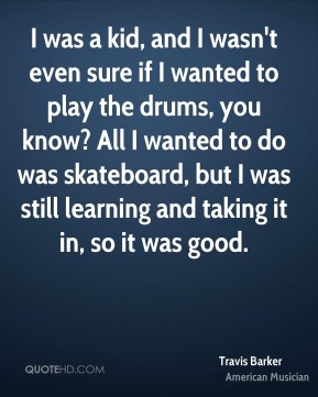 I was a kid, and I wasn't even sure if I wanted to play the drums, you know? All I wanted to do was skateboard, but I was still learning and taking it in, so it was good.