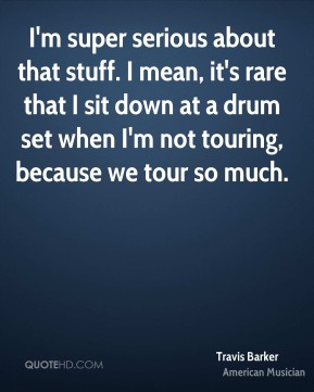 Travis Barker - I'm super serious about that stuff. I mean, it's rare that I sit down at a drum set when I'm not touring, because we tour so much.