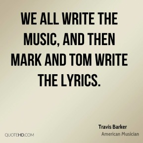 We all write the music, and then Mark and Tom write the lyrics.