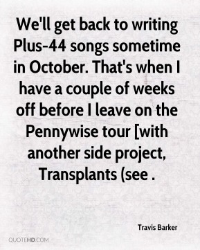 Travis Barker  - We'll get back to writing Plus-44 songs sometime in October. That's when I have a couple of weeks off before I leave on the Pennywise tour [with another side project, Transplants (see .