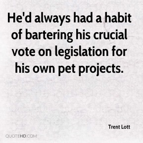 Trent Lott  - He'd always had a habit of bartering his crucial vote on legislation for his own pet projects.