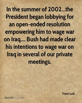Trent Lott  - In the summer of 2002...the President began lobbying for an open-ended resolution empowering him to wage war on Iraq.... Bush had made clear his intentions to wage war on Iraq in several of our private meetings.