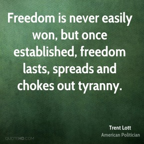 Freedom is never easily won, but once established, freedom lasts, spreads and chokes out tyranny.