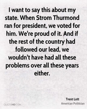 I want to say this about my state. When Strom Thurmond ran for president, we voted for him. We're proud of it. And if the rest of the country had followed our lead, we wouldn't have had all these problems over all these years either.