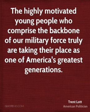Trent Lott - The highly motivated young people who comprise the backbone of our military force truly are taking their place as one of America's greatest generations.