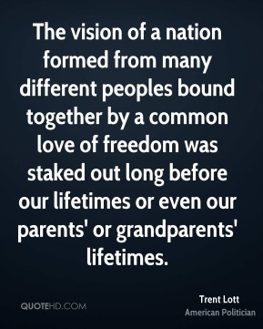 Trent Lott - The vision of a nation formed from many different peoples bound together by a common love of freedom was staked out long before our lifetimes or even our parents' or grandparents' lifetimes.