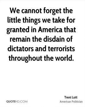 Trent Lott - We cannot forget the little things we take for granted in America that remain the disdain of dictators and terrorists throughout the world.