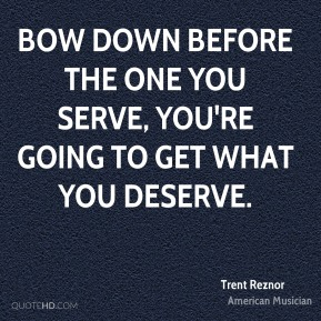 Trent Reznor - Bow down before the one you serve, you're going to get what you deserve.