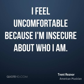 Trent Reznor - I feel uncomfortable because I'm insecure about who I am.
