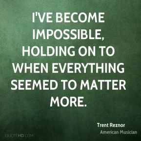 Trent Reznor - I've become impossible, holding on to when everything seemed to matter more.