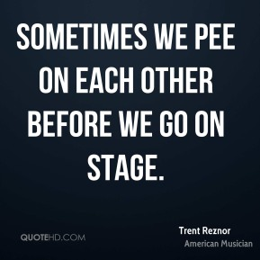 Trent Reznor - Sometimes we pee on each other before we go on stage.