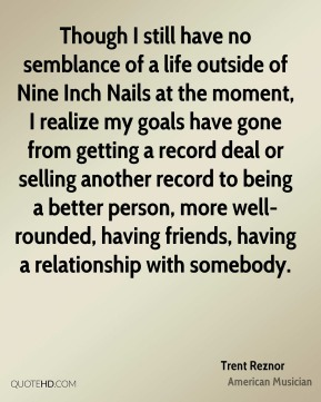 Trent Reznor - Though I still have no semblance of a life outside of Nine Inch Nails at the moment, I realize my goals have gone from getting a record deal or selling another record to being a better person, more well-rounded, having friends, having a relationship with somebody.